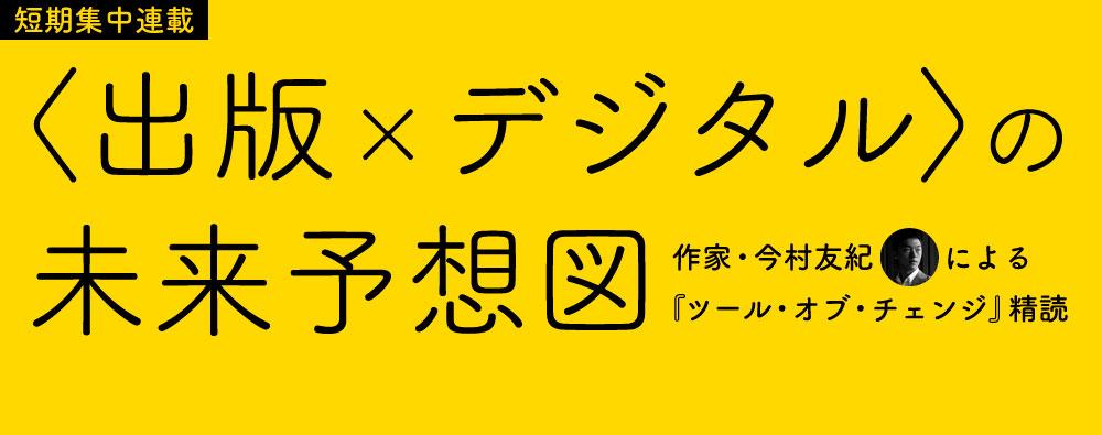 〈出版×デジタル〉の未来予想図 〜作家・今村友紀による『ツール・オブ・チェンジ』精読〜