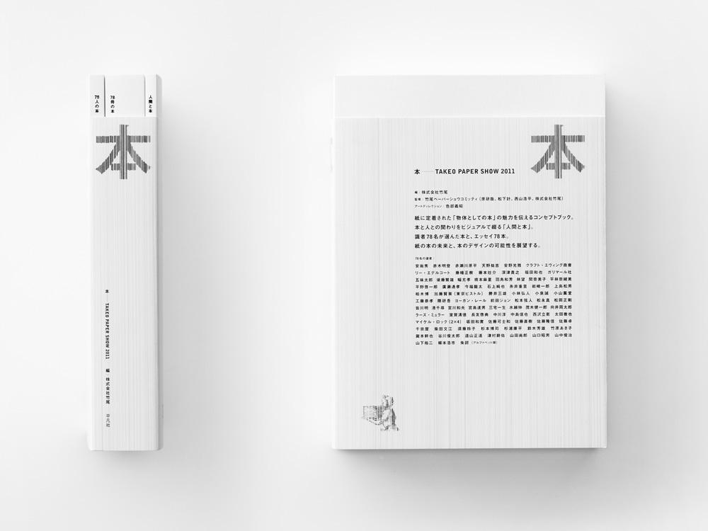 『本 ―TAKEO PAPER SHOW〈2011〉』(2011年) 紙商社・竹尾が行う展覧会「竹尾ペーパーショウ」の2011年のアートディレクションの際に制作された書籍。背の部分から覗く3冊の本の存在が、全3章からなる本の構成をダイレクトに示している。 第1章は本にまつわる歴史的なイメージ集。第2章は78冊の本の原寸大のポートレート。第3章は第2章で登場した78冊の本にまつわるエッセイ。